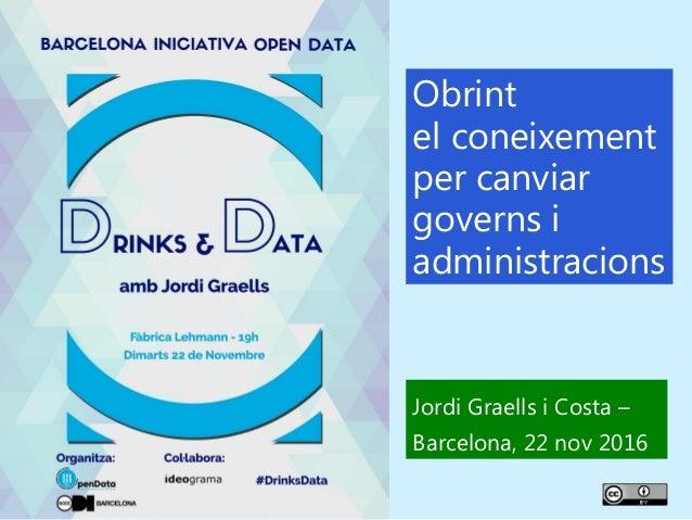1 Obrint el coneixement per canviar governs i administracions Jordi Graells i Costa – Barcelona, 22 nov 2016