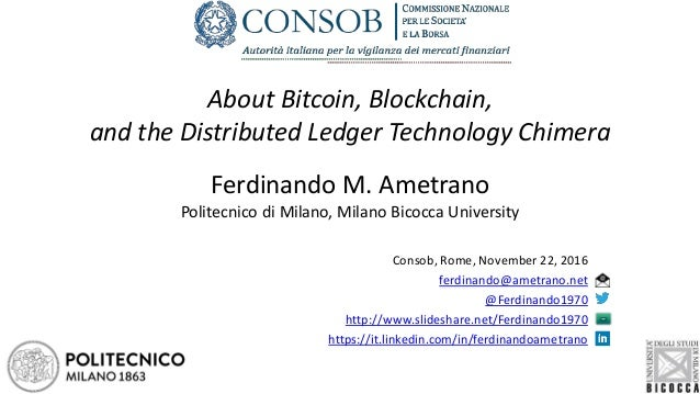 About Bitcoin, Blockchain, and the Distributed Ledger Technology Chimera Ferdinando M. Ametrano Politecnico di Milano, Mil...