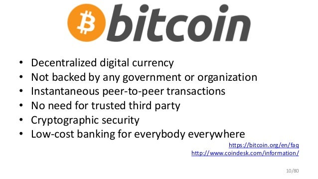 • Decentralized digital currency • Not backed by any government or organization • Instantaneous peer-to-peer transactions ...