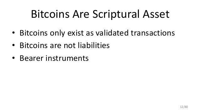 Bitcoins Are Scriptural Asset • Bitcoins only exist as validated transactions • Bitcoins are not liabilities • Bearer inst...