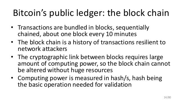Bitcoin's public ledger: the block chain • Transactions are bundled in blocks, sequentially chained, about one block every...