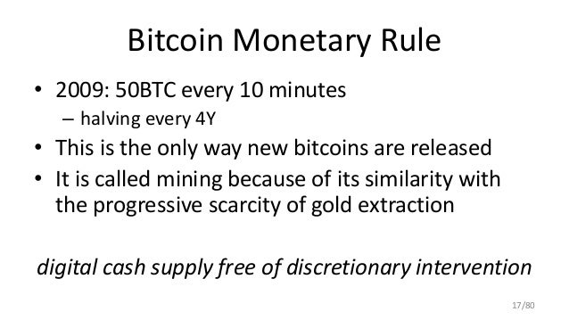 Bitcoin Monetary Rule • 2009: 50BTC every 10 minutes – halving every 4Y • This is the only way new bitcoins are released •...
