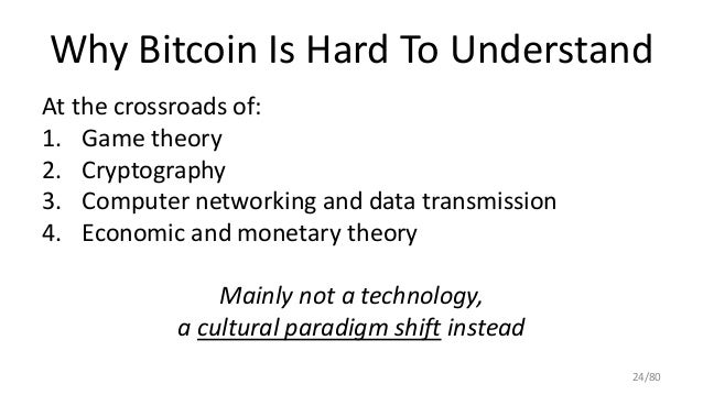 Why Bitcoin Is Hard To Understand At the crossroads of: 1. Game theory 2. Cryptography 3. Computer networking and data tra...