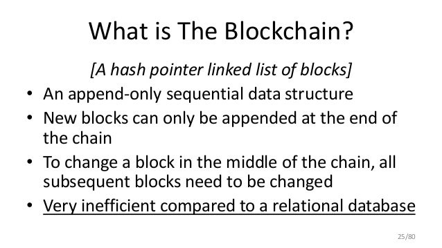 What is The Blockchain? [A hash pointer linked list of blocks] • An append-only sequential data structure • New blocks can...