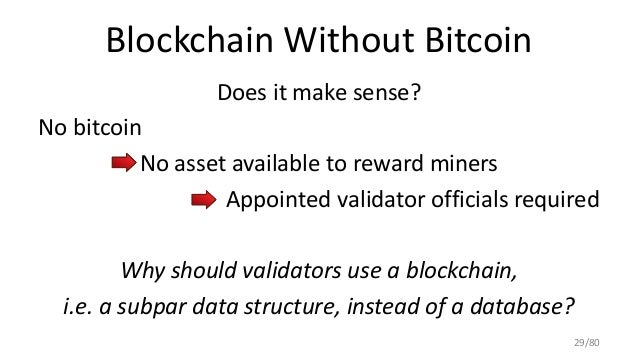 Blockchain Without Bitcoin Does it make sense? No bitcoin No asset available to reward miners Appointed validator official...