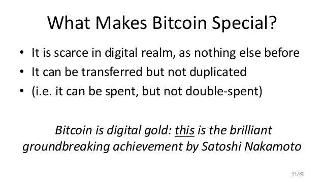 What Makes Bitcoin Special? • It is scarce in digital realm, as nothing else before • It can be transferred but not duplic...