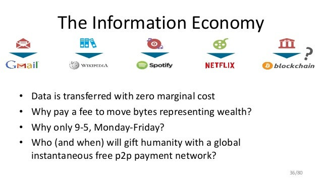 The Information Economy • Data is transferred with zero marginal cost • Why pay a fee to move bytes representing wealth? •...