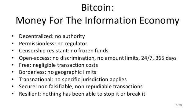 Bitcoin: Money For The Information Economy • Decentralized: no authority • Permissionless: no regulator • Censorship resis...