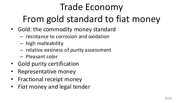 Trade Economy From gold standard to fiat money • Gold: the commodity money standard – resistance to corrosion and oxidatio...