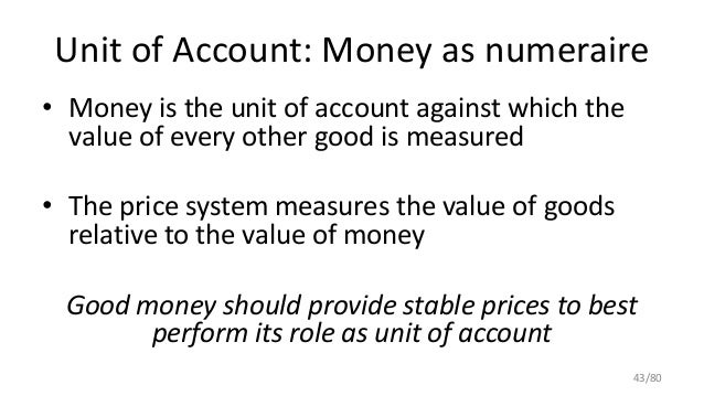 Unit of Account: Money as numeraire • Money is the unit of account against which the value of every other good is measured...
