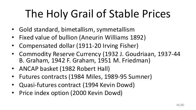 The Holy Grail of Stable Prices • Gold standard, bimetallism, symmetallism • Fixed value of bullion (Aneurin Williams 1892...