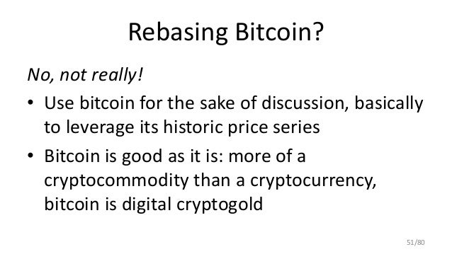 Rebasing Bitcoin? No, not really! • Use bitcoin for the sake of discussion, basically to leverage its historic price serie...