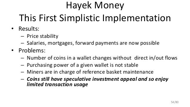 Hayek Money This First Simplistic Implementation • Results: – Price stability – Salaries, mortgages, forward payments are ...