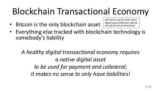 Blockchain Transactional Economy • Bitcoin is the only blockchain asset • Everything else tracked with blockchain technolo...