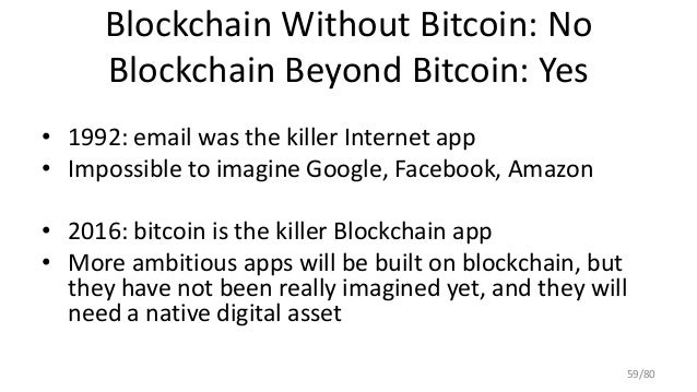 Blockchain Without Bitcoin: No Blockchain Beyond Bitcoin: Yes • 1992: email was the killer Internet app • Impossible to im...