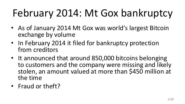 February 2014: Mt Gox bankruptcy • As of January 2014 Mt Gox was world's largest Bitcoin exchange by volume • In February ...