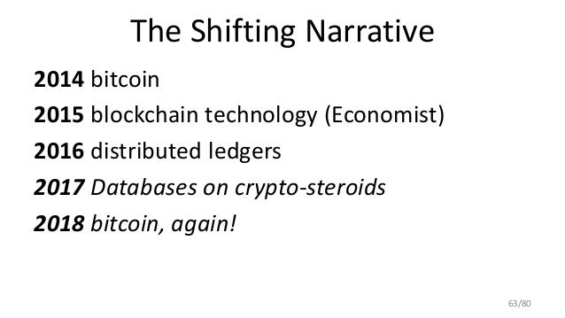The Shifting Narrative 2014 bitcoin 2015 blockchain technology (Economist) 2016 distributed ledgers 2017 Databases on cryp...
