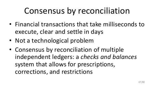 Consensus by reconciliation • Financial transactions that take milliseconds to execute, clear and settle in days • Not a t...