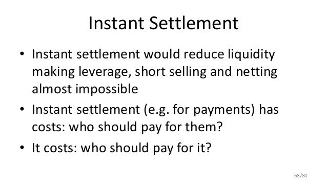 Instant Settlement • Instant settlement would reduce liquidity making leverage, short selling and netting almost impossibl...