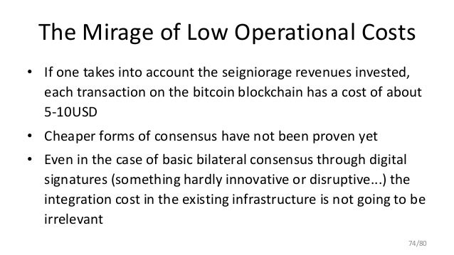 The Mirage of Low Operational Costs • If one takes into account the seigniorage revenues invested, each transaction on the...
