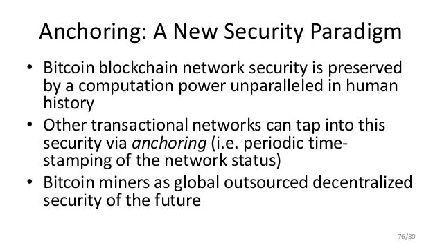 Anchoring: A New Security Paradigm • Bitcoin blockchain network security is preserved by a computation power unparalleled ...