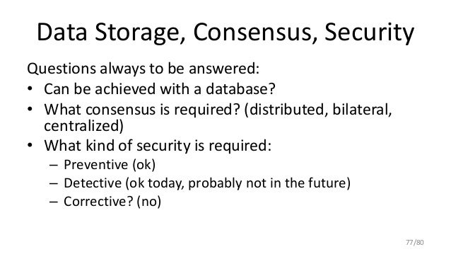 Data Storage, Consensus, Security Questions always to be answered: • Can be achieved with a database? • What consensus is ...