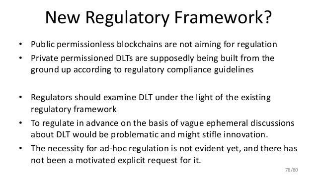 New Regulatory Framework? • Public permissionless blockchains are not aiming for regulation • Private permissioned DLTs ar...