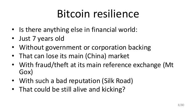 Bitcoin resilience • Is there anything else in financial world: • Just 7 years old • Without government or corporation bac...