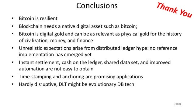 Conclusions • Bitcoin is resilient • Blockchain needs a native digital asset such as bitcoin; • Bitcoin is digital gold an...