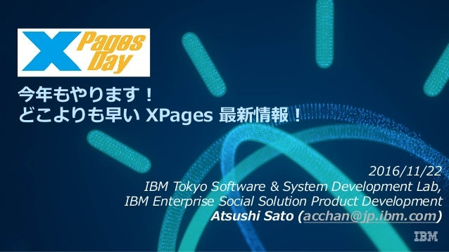 今年もやります! どこよりも早い XPages 最新情報! 2016/11/22 IBM Tokyo Software & System Development Lab, IBM Enterprise Social Solution Produ...
