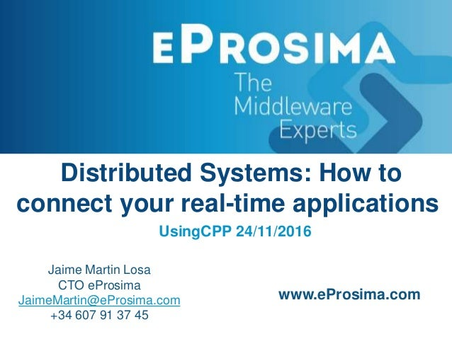 Distributed Systems: How to connect your real-time applications UsingCPP 24/11/2016 Jaime Martin Losa CTO eProsima JaimeMa...