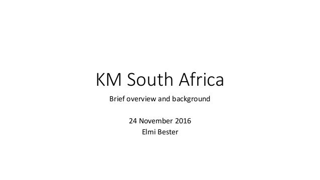 KM South Africa Brief overview and background 24 November 2016 Elmi Bester