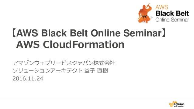 【AWS Black Belt Online Seminar】 AWS CloudFormation アマゾンウェブサービスジャパン株式会社 ソリューションアーキテクト 益子 直樹 2016.11.24