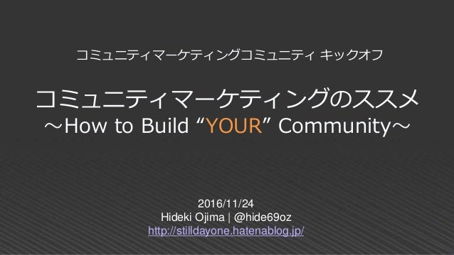 "コミュニティマーケティングのススメ ~How to Build ""YOUR"" Community~ 2016/11/24 Hideki Ojima 