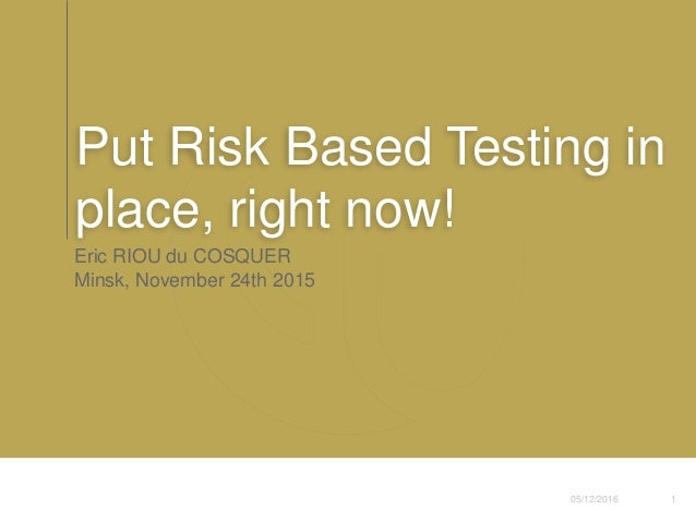 05/12/2016 1 Eric RIOU du COSQUER Minsk, November 24th 2015 Put Risk Based Testing in place, right now!