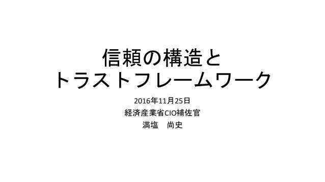 信頼の構造と トラストフレームワーク 2016年11月25日 経済産業省CIO補佐官 満塩 尚史