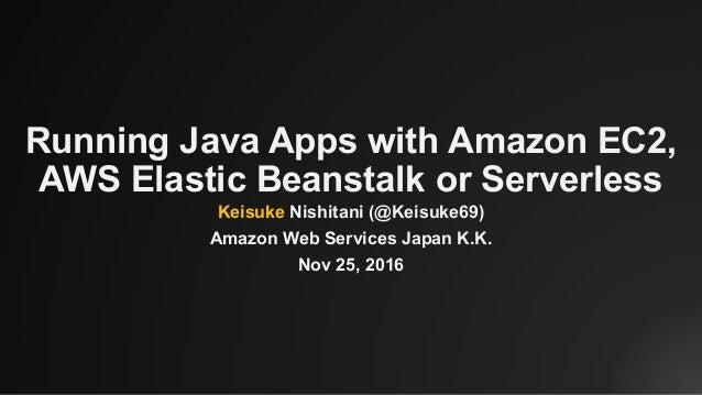 Running Java Apps with Amazon EC2, AWS Elastic Beanstalk or Serverless Keisuke Nishitani (@Keisuke69) Amazon Web Services ...