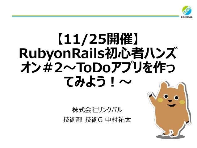 【11/25開催】 RubyonRails初心者ハンズ オン#2~ToDoアプリを作っ てみよう!~ 株式会社リンクバル 技術部 技術G 中村祐太
