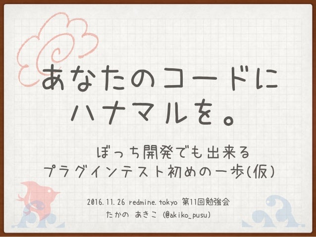 あなたのコードに ハナマルを。 〜 ぼっち開発でも出来る プラグインテスト初めの一歩(仮) 2016.11.26 redmine.tokyo 第11回勉強会 たかの あきこ (@akiko_pusu)