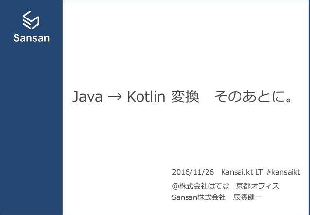 Java → Kotlin 変換 そのあとに。 2016/11/26 Kansai.kt LT #kansaikt @株式会社はてな 京都オフィス Sansan株式会社 辰濱健一