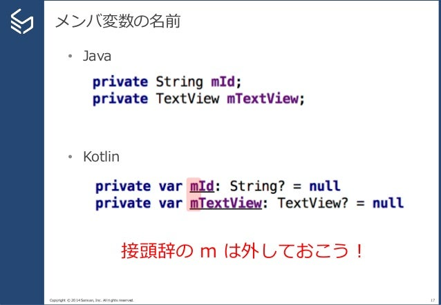 Copyright © 2014 Sansan, Inc. All rights reserved. メンバ変数の名前 17 • Java • Kotlin 接頭辞の m は外しておこう!