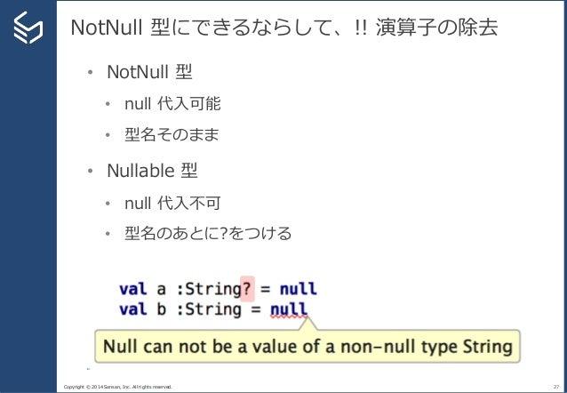 Copyright © 2014 Sansan, Inc. All rights reserved. NotNull 型にできるならして、!! 演算子の除去 27 • NotNull 型 • null 代入可能 • 型名そのまま • Nulla...
