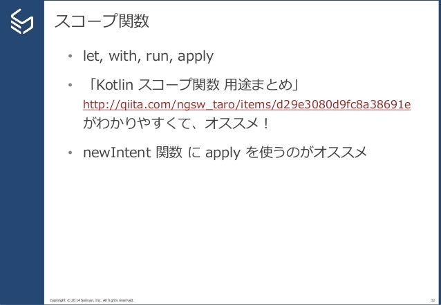 Copyright © 2014 Sansan, Inc. All rights reserved. スコープ関数 32 • let, with, run, apply • 「Kotlin スコープ関数 用途まとめ」 http://qiita....