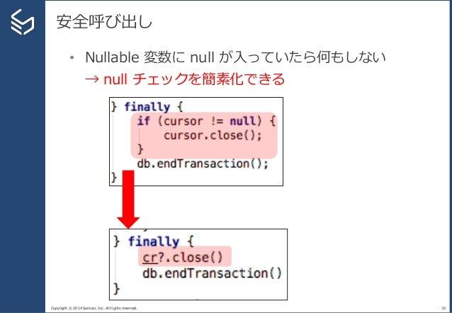 Copyright © 2014 Sansan, Inc. All rights reserved. 安全呼び出し 38 • Nullable 変数に null が入っていたら何もしない → null チェックを簡素化できる