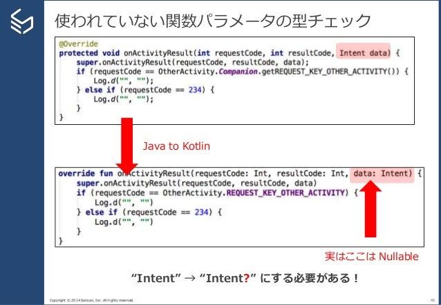 "Copyright © 2014 Sansan, Inc. All rights reserved. 使われていない関数パラメータの型チェック 45 Java to Kotlin 実はここは Nullable ""Intent"" → ""Inten..."