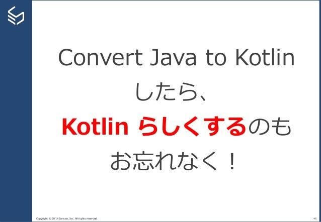 Copyright © 2014 Sansan, Inc. All rights reserved. 46 Convert Java to Kotlin したら、 Kotlin らしくするのも お忘れなく!