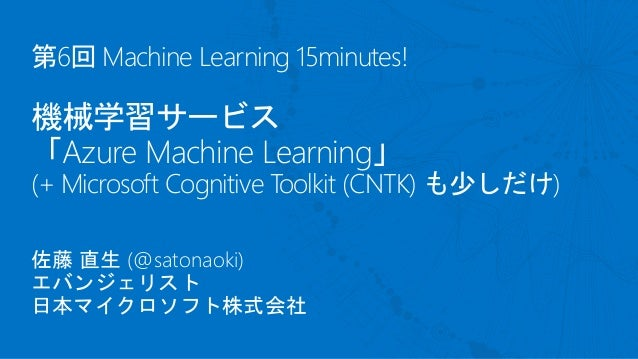 第6回 Machine Learning 15minutes! 機械学習サービス 「Azure Machine Learning」 (+ Microsoft Cognitive Toolkit (CNTK) も少しだけ) 佐藤 直生 (@sat...