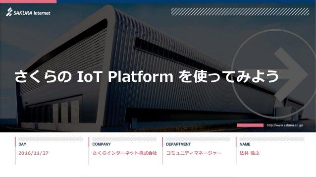 コミュニティマネージャー 法林 浩之さくらインターネット株式会社 さくらの IoT Platform を使ってみよう 2016/11/27