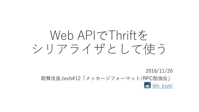 Web APIでThriftを シリアライザとして使う 2016/11/26 歌舞伎座.tech#12「メッセージフォーマット/RPC勉強会」 @h_kishi