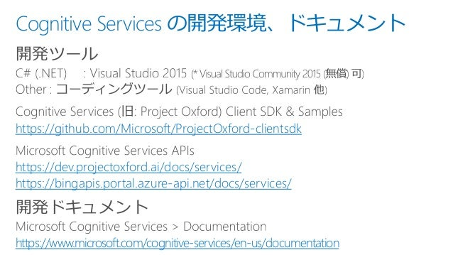Cognitive Services の開発環境、ドキュメント 開発ツール https://github.com/Microsoft/ProjectOxford-clientsdk https://dev.projectoxford.ai/do...